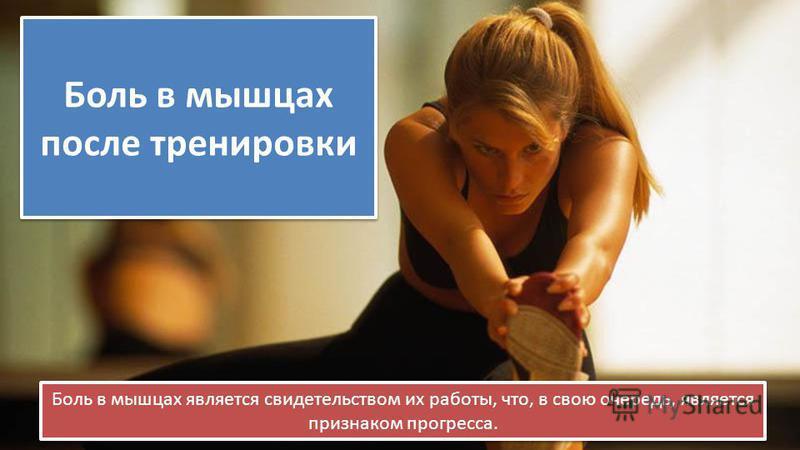 Боль в мышцах после тренировки Боль в мышцах является свидетельством их работы, что, в свою очередь, является признаком прогресса.