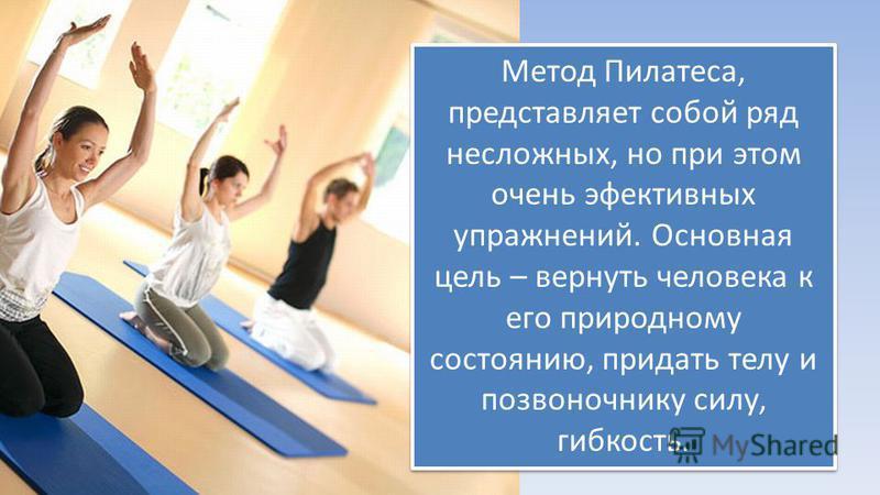 Метод Пилатеса, представляет собой ряд несложных, но при этом очень эффективных упражнений. Основная цель – вернуть человека к его природному состоянию, придать телу и позвоночнику силу, гибкость.