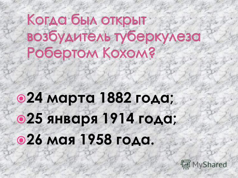 24 марта 1882 года; 25 января 1914 года; 26 мая 1958 года.