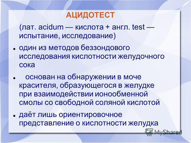 АЦИДОТЕСТ (лат. acidum кислота + англ. test испытание, исследование) один из методов беззондового исследования кислотности желудочного сока основан на обнаружении в моче красителя, образующегося в желудке при взаимодействии ионообменной смолы со своб