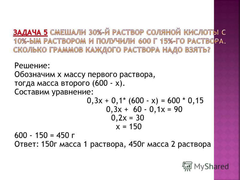 Решение: Обозначим x массу первого раствора, тогда масса второго (600 - x). Составим уравнение: 0,3x + 0,1* (600 - x) = 600 * 0,15 0,3 х + 60 - 0,1 х = 90 0,2 х = 30 x = 150 600 - 150 = 450 г Ответ: 150 г масса 1 раствора, 450 г масса 2 раствора