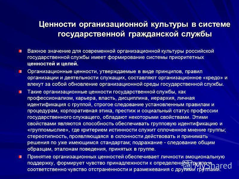 Ценности организационной культуры в системе государственной гражданской службы Важное значение для современной организационной культуры российской государственной службы имеет формирование системы приоритетных ценностей и целей. Организационные ценно