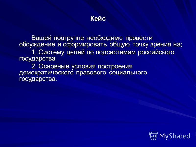 Кейс Вашей подгруппе необходимо провести обсуждение и сформировать общую точку зрения на; 1. Систему целей по подсистемам российского государства 2. Основные условия построения демократического правового социального государства.