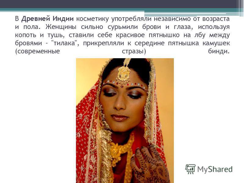 В Древней Индии косметику употребляли независимо от возраста и пола. Женщины сильно сурьмили брови и глаза, используя копоть и тушь, ставили себе красивое пятнышко на лбу между бровями -
