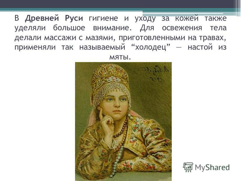 В Древней Руси гигиене и уходу за кожей также уделяли большое внимание. Для освежения тела делали массажи с мазями, приготовленными на травах, применяли так называемый холодец настой из мяты.