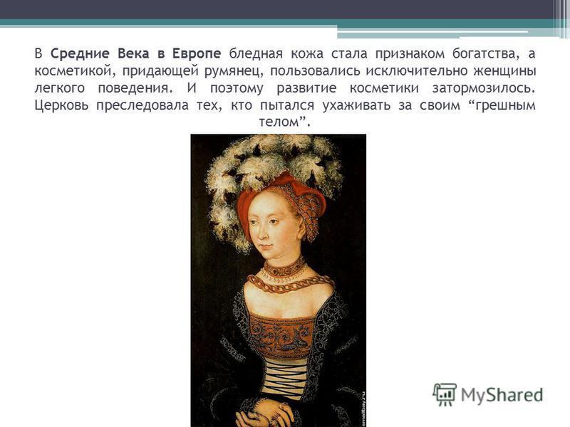 В Средние Века в Европе бледная кожа стала признаком богатства, а косметикой, придающей румянец, пользовались исключительно женщины легкого поведения. И поэтому развитие косметики затормозилось. Церковь преследовала тех, кто пытался ухаживать за свои