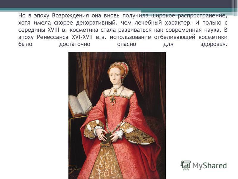 Но в эпоху Возрождения она вновь получила широкое распространение, хотя имела скорее декоративный, чем лечебный характер. И только с середины XVIII в. косметика стала развиваться как современная наука. В эпоху Ренессанса XVI-XVII в.в. использование о