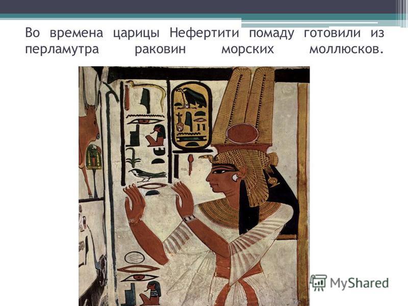 Во времена царицы Нефертити помаду готовили из перламутра раковин морских моллюсков.