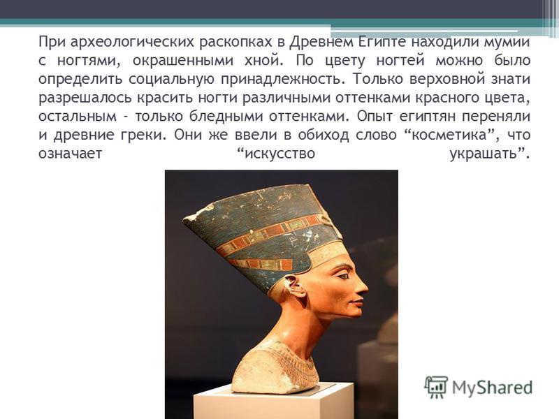 При археологических раскопках в Древнем Египте находили мумии с ногтями, окрашенными хной. По цвету ногтей можно было определить социальную принадлежность. Только верховной знати разрешалось красить ногти различными оттенками красного цвета, остальны