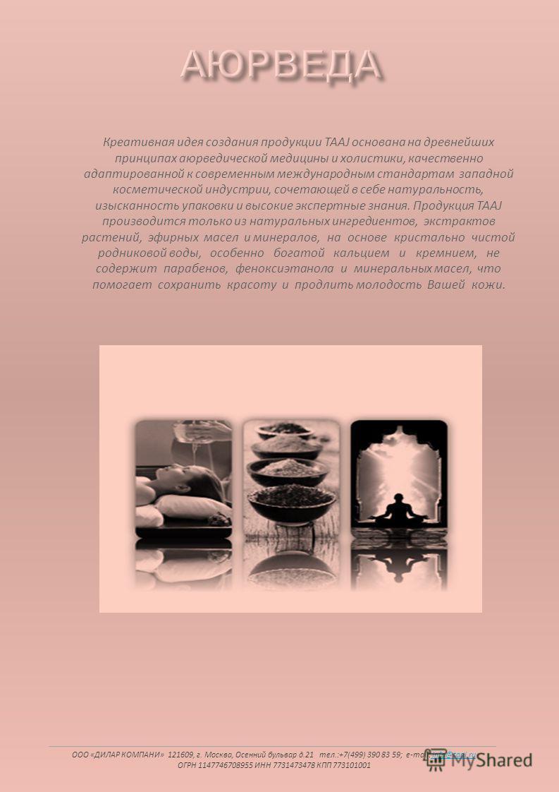 Креативная идея создания продукции TAAJ основана на древнейших принципах аюрведической медицины и холостяки, качественно адаптированной к современным международным стандартам западной косметической индустрии, сочетающей в себе натуральность, изысканн