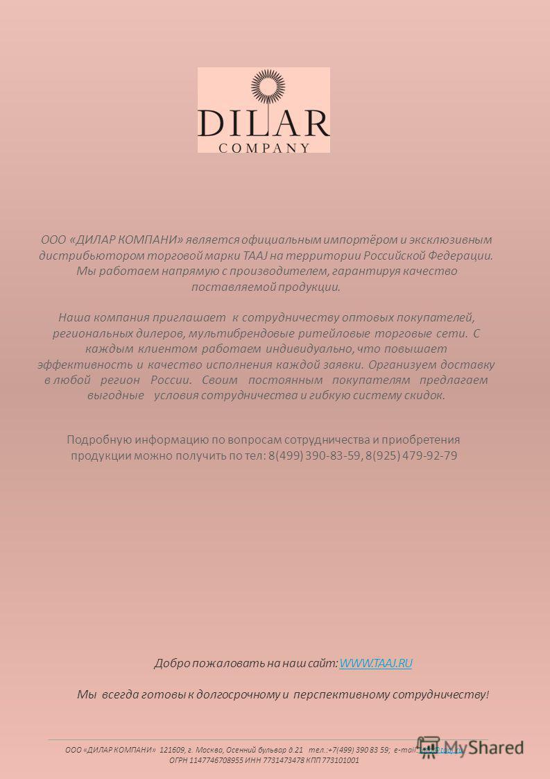 ООО «ДИЛАР КОМПАНИ» является официальным импортёром и эксклюзивным дистрибьютором торговой марки TAAJ на территории Российской Федерации. Мы работаем напрямую с производителем, гарантируя качество поставляемой продукции. Наша компания приглашает к со