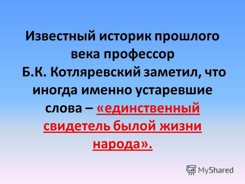 Известный историк прошлого века профессор Б.К. Котляревский заметил, что иногда именно устаревшие слова – «единственный свидетель былой жизни народа».