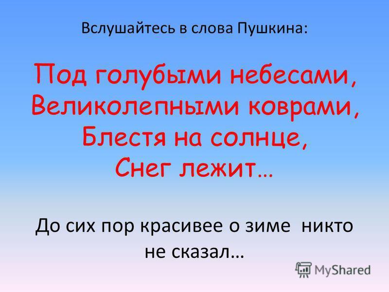 Вслушайтесь в слова Пушкина: Под голубыми небесами, Великолепными коврами, Блестя на солнце, Снег лежит… До сих пор красивее о зиме никто не сказал…