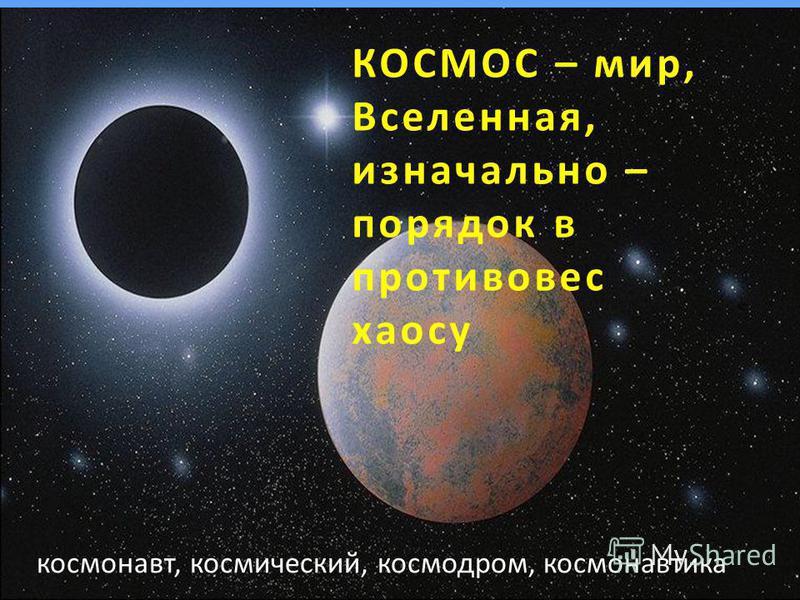 КОСМОС – мир, Вселенная, изначально – порядок в противовес хаосу космонавт, космический, космодром, космонавтика