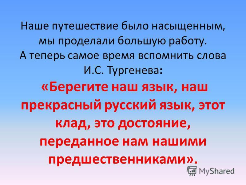 Наше путешествие было насыщенным, мы проделали большую работу. А теперь самое время вспомнить слова И.С. Тургенева: «Берегите наш язык, наш прекрасный русский язык, этот клад, это достояние, переданное нам нашими предшественниками».