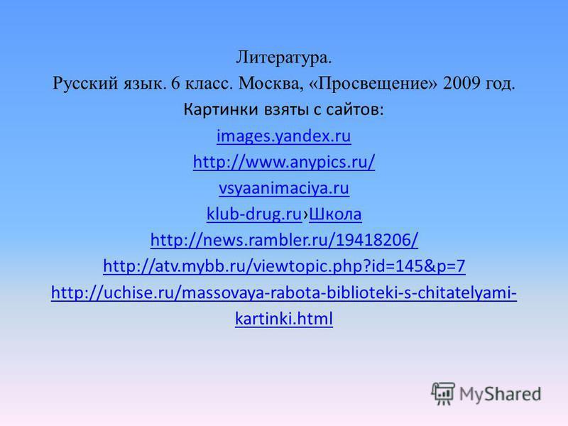 Литература. Русский язык. 6 класс. Москва, «Просвещение» 2009 год. Картинки взяты с сайтов: images.yandex.ru http://www.anypics.ru/ vsyaanimaciya.ru klub-drug.ru Школа http://news.rambler.ru/19418206/ http://atv.mybb.ru/viewtopic.php?id=145&p=7 http: