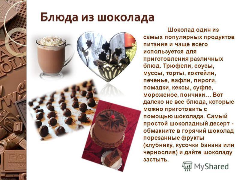 Блюда из шоколада Шоколад один из самых популярных продуктов питания и чаще всего используется для приготовления различных блюд. Трюфели, соусы, муссы, торты, коктейли, печенье, вафли, пироги, помадки, кексы, суфле, мороженое, пончики… Вот далеко не