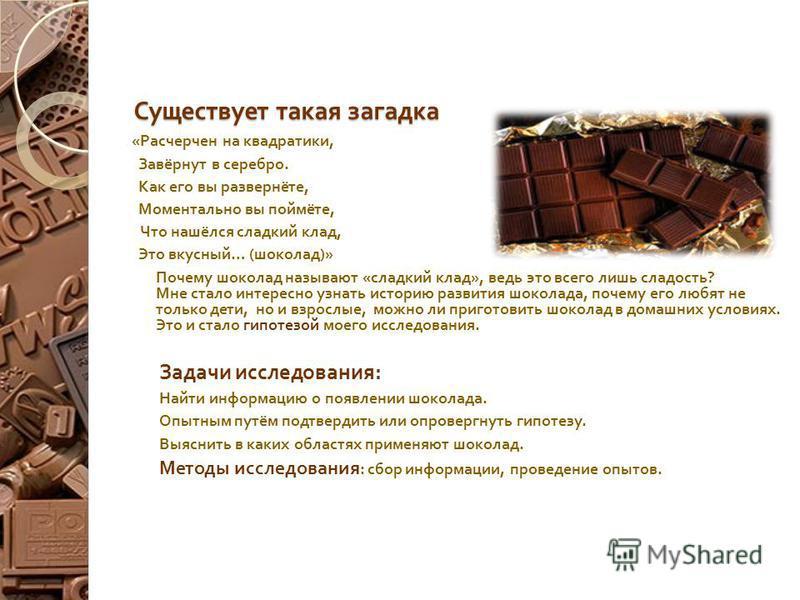 Существует такая загадка « Расчерчен на квадратики, Завёрнут в серебро. Как его вы развернёте, Моментально вы поймёте, Что нашёлся сладкий клад, Это вкусный … ( шоколад )» Почему шоколад называют « сладкий клад », ведь это всего лишь сладость ? Мне с