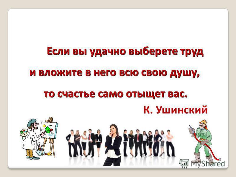 Если вы удачно выберете труд Если вы удачно выберете труд и вложите в него всю свою душу, то счастье само отыщет вас. то счастье само отыщет вас. К. Ушинский