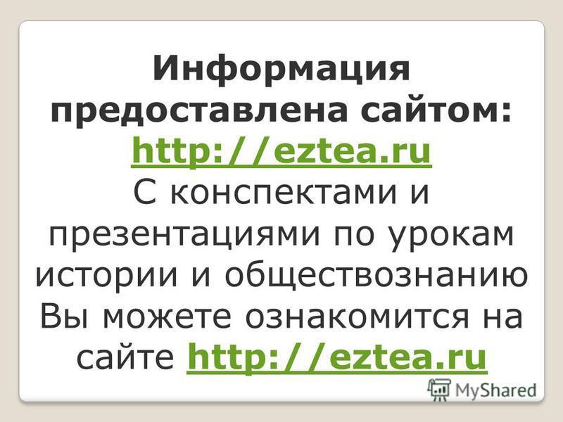Информация предоставлена сайтом: http://eztea.ru С конспектами и презентациями по урокам истории и обществознанию Вы можете ознакомится на сайте http://eztea.ru http://eztea.ru