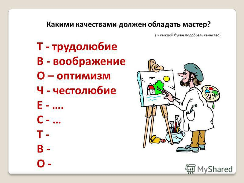 Какими качествами должен обладать мастер? ( к каждой букве подобрать качество) Т - трудолюбие В - воображение О – оптимизм Ч - честолюбие Е - …. С - … Т - В - О -