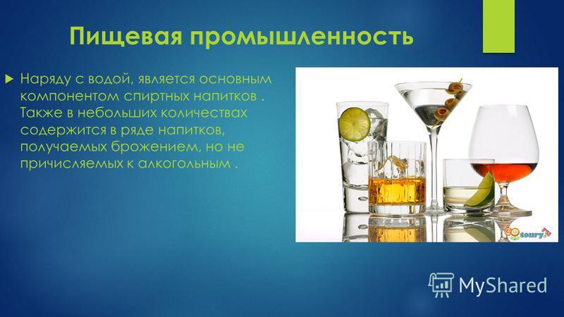 Пищевая промышленность Наряду с водой, является основным компонентом спиртных напитков. Также в небольших количествах содержится в ряде напитков, получаемых брожением, но не причисляемых к алкогольным.