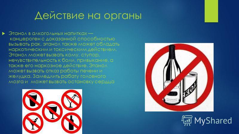 Действие на органы Этанол в алкогольных напитках канцероген с доказанной способностью вызывать рак. этанол также может обладать наркотическим и токсическим действием. Этанол может вызвать кому, ступор, нечувствительность к боли, привыкание, а также е