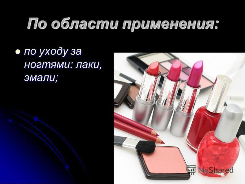 По области применения: по уходу за ногтями: лаки, эмали; по уходу за ногтями: лаки, эмали;