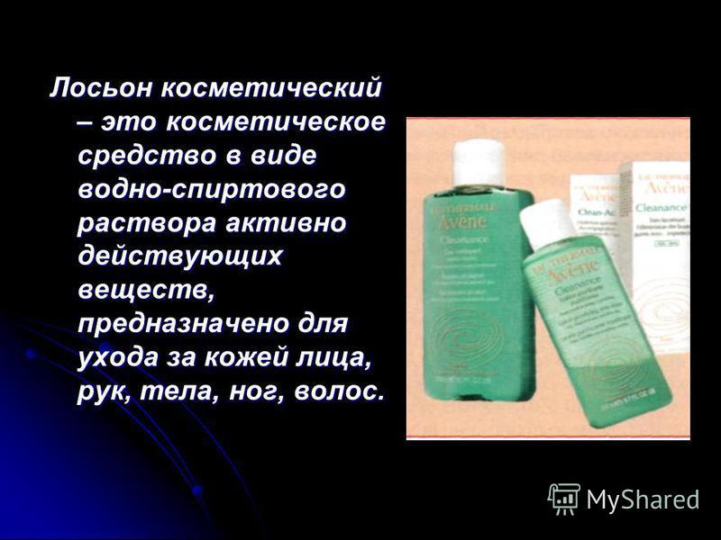 Лосьон косметический – это косметическое средство в виде водно-спиртового раствора активно действующих веществ, предназначено для ухода за кожей лица, рук, тела, ног, волос.