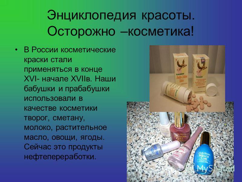 Энциклопедия красоты. Осторожно –косметика! В России косметические краски стали применяться в конце XVI- начале XVIIв. Наши бабушки и прабабушки использовали в качестве косметики творог, сметану, молоко, растительное масло, овощи, ягоды. Сейчас это п
