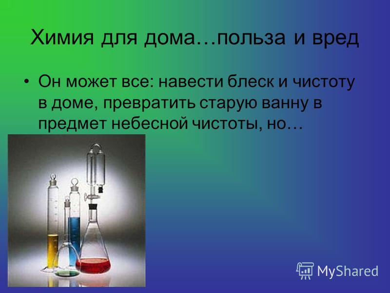 Химия для дома…польза и вред Он может все: навести блеск и чистоту в доме, превратить старую ванну в предмет небесной чистоты, но…