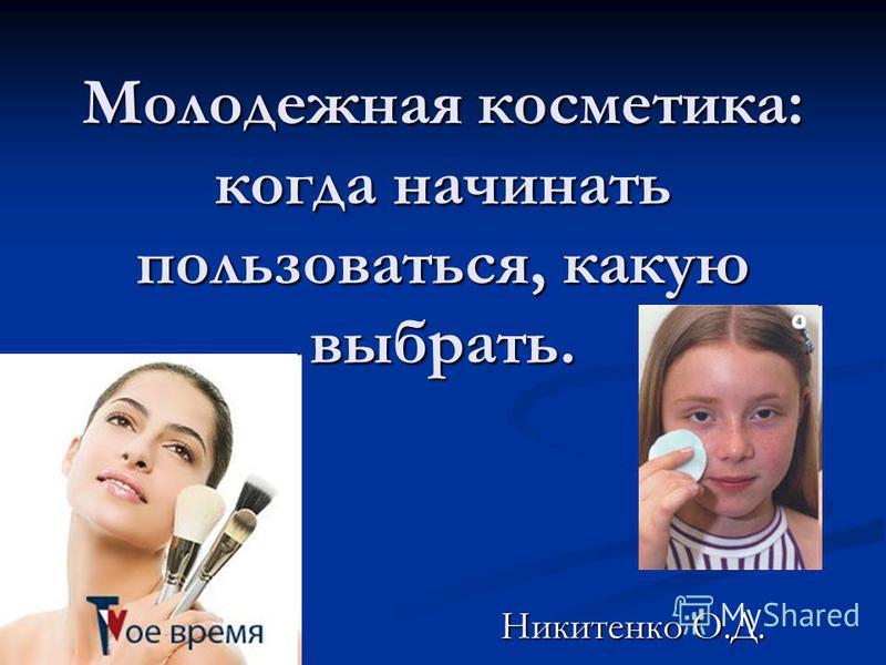 Молодежная косметика: когда начинать пользоваться, какую выбрать. Никитенко О.Д.