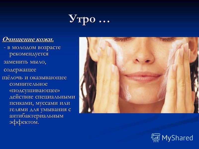 Утро … Очищение кожи. - в молодом возрасте рекомендуется - в молодом возрасте рекомендуется заменить мыло, заменить мыло, содержащее содержащее щёлочь и оказывающее сомнительное «подсушивающее» действие специальными пенками, муссами или гелями для ум