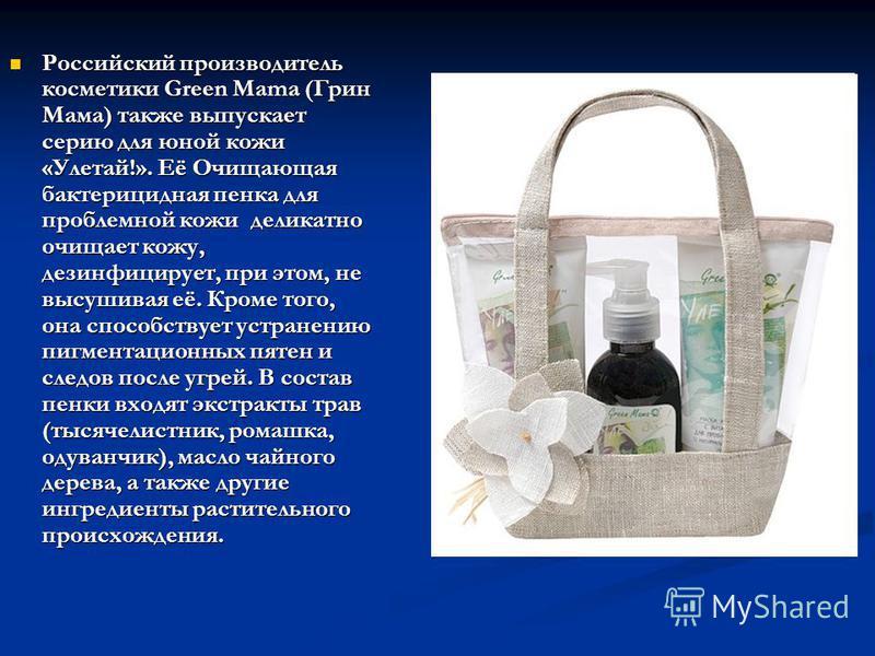 Российский производитель косметики Green Mama (Грин Мама) также выпускает серию для юной кожи «Улетай!». Её Очищающая бактерицидная пенка для проблемной кожи деликатно очищает кожу, дезинфицирует, при этом, не высушивая её. Кроме того, она способству