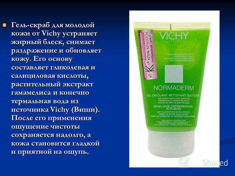 Гель-скраб для молодой кожи от Vichy устраняет жирный блеск, снимает раздражение и обновляет кожу. Его основу составляет гликолевая и салициловая кислоты, растительный экстракт гамамелиса и конечно термальная вода из источника Vichy (Виши). После его