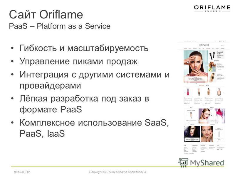Сайт Oriflame PaaS – Platform as a Service Гибкость и масштабируемость Управление пиками продаж Интеграция с другими системами и провайдерами Лёгкая разработка под заказ в формате PaaS Комплексное использование SaaS, PaaS, IaaS 9 2015-03-12Copyright