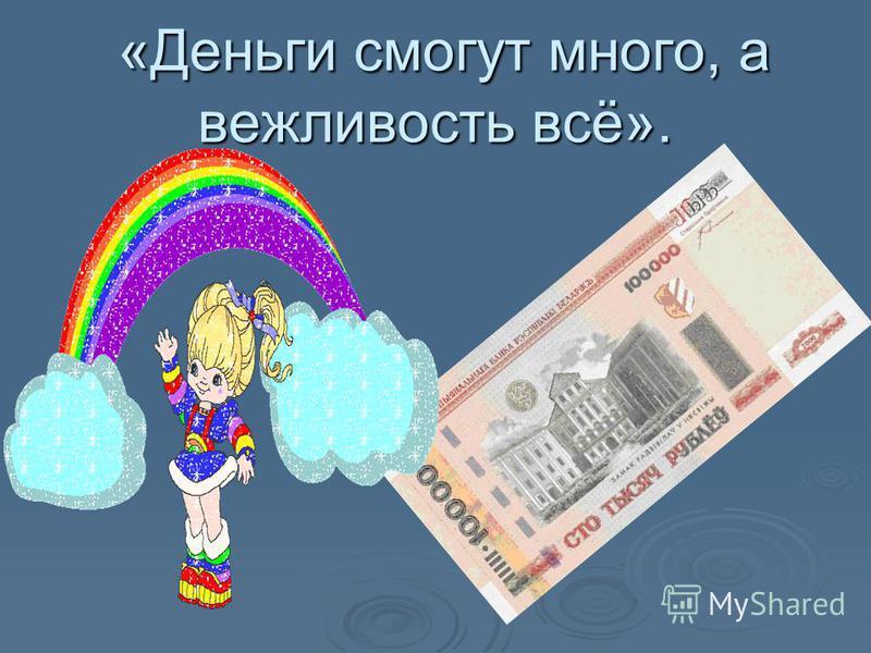«Деньги смогут много, а вежливость всё». «Деньги смогут много, а вежливость всё».