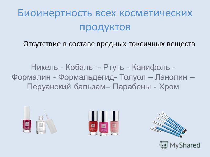 Биоинертность всех косметических продуктов Отсутствие в составе вредных токсичных веществ Никель - Кобальт - Ртуть - Канифоль - Формалин - Формальдегид- Толуол – Ланолин – Перуанский бальзам– Парабены - Хром