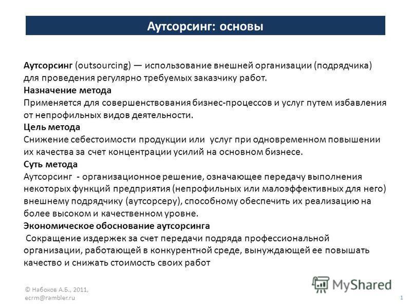 Аутсорсинг: основы 1 © Набоков А.Б., 2011, ecrm@rambler.ru Аутсорсинг (outsourcing) использование внешней организации (подрядчика) для проведения регулярно требуемых заказчику работ. Назначение метода Применяется для совершенствования бизнес-процессо