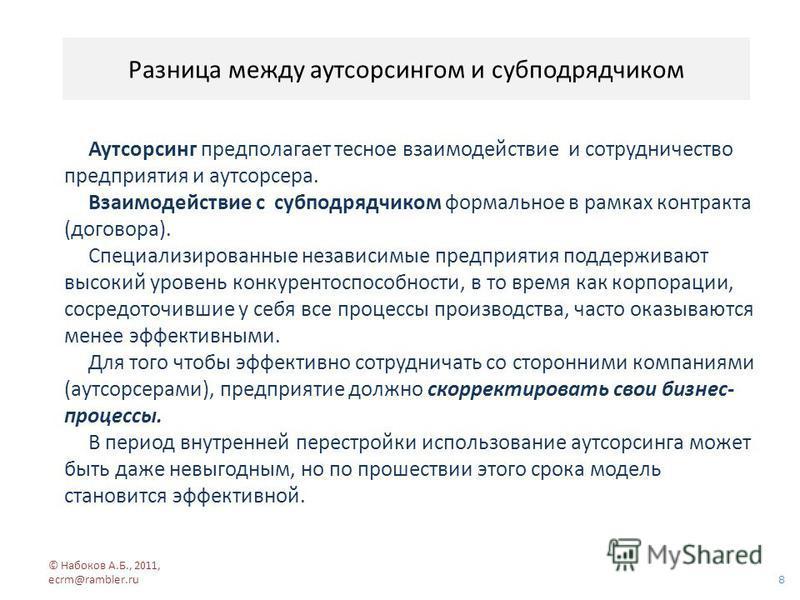 Разница между аутсорсингом и субподрядчиком 8 © Набоков А.Б., 2011, ecrm@rambler.ru Аутсорсинг предполагает тесное взаимодействие и сотрудничество предприятия и аутсорсера. Взаимодействие с субподрядчиком формальное в рамках контракта (договора). Спе