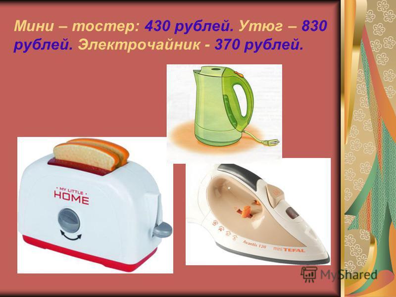 Мини – тостер: 430 рублей. Утюг – 830 рублей. Электрочайник - 370 рублей.