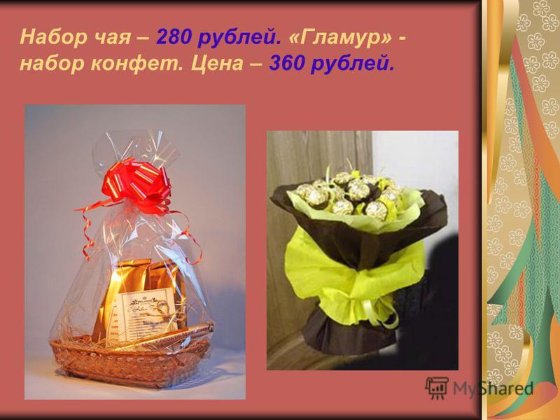 Набор чая – 280 рублей. «Гламур» - набор конфет. Цена – 360 рублей.