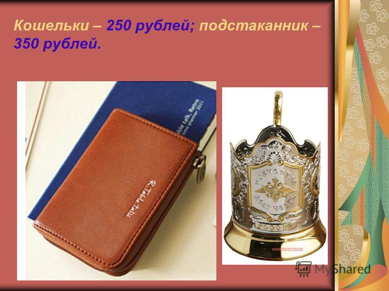 Кошельки – 250 рублей; подстаканник – 350 рублей.