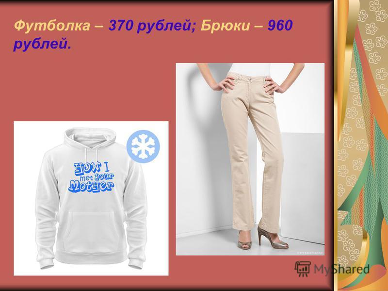 Футболка – 370 рублей; Брюки – 960 рублей.