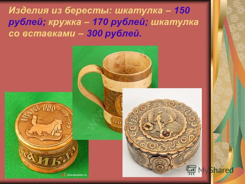 Изделия из бересты: шкатулка – 150 рублей; кружка – 170 рублей; шкатулка со вставками – 300 рублей.