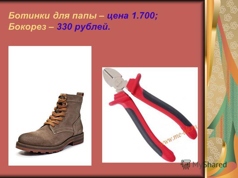 Ботинки для папы – цена 1.700; Бокорез – 330 рублей.