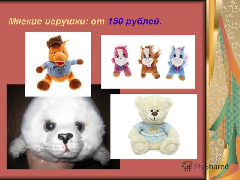 Мягкие игрушки: от 150 рублей.