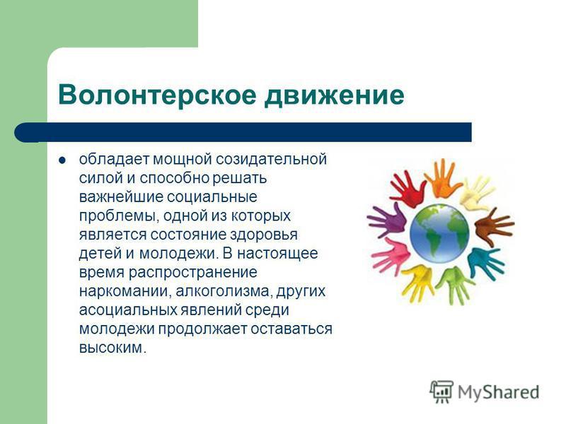 Волонтерское движение обладает мощной созидательной силой и способно решать важнейшие социальные проблемы, одной из которых является состояние здоровья детей и молодежи. В настоящее время распространение наркомании, алкоголизма, других асоциальных яв