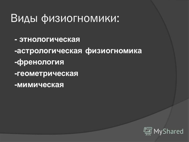 Виды физиогномики: - этнологическая -астрологическая физиогномика -френология -геометрическая -мимическая