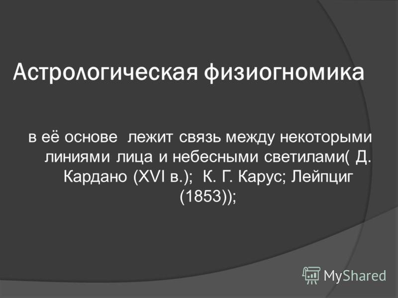 Аcтрологическая физиогномика в её основе лежит связь между некоторыми линиями лица и небесными светилами( Д. Кардано (XVI в.); К. Г. Карус; Лейпциг (1853));